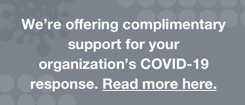 We're offering complimentary support for your organization's COVID-19 response.